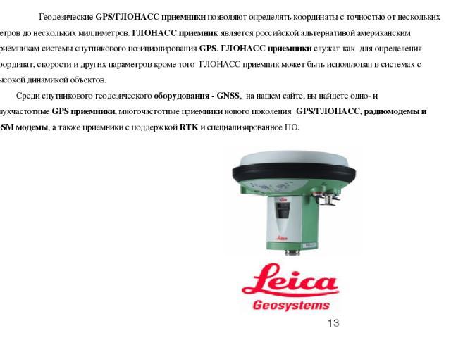 ГеодезическиеGPS/ГЛОНАСС приемникипозволяют определять координаты с точностью от нескольких метров до нескольких миллиметров.ГЛОНАСС приемникявляется российской альтернативой американским приёмникам системы спутникового позиционированияGPS.Г…