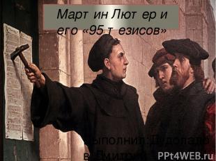 Мартин Лютер и его «95 тезисов» Выполнил:Дудоладов Дмитрий