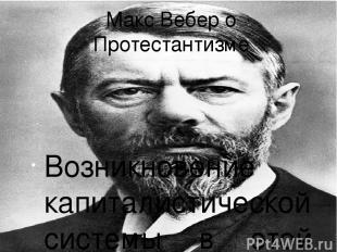 Макс Вебер о Протестантизме Возникновение капиталистической системы в этой работ