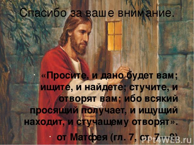 Спасибо за ваше внимание. «Просите, и дано будет вам; ищите, и найдете; стучите, и отворят вам; ибо всякий просящий получает, и ищущий находит, и стучащему отворят». от Матфея (гл. 7, ст. 7—8)