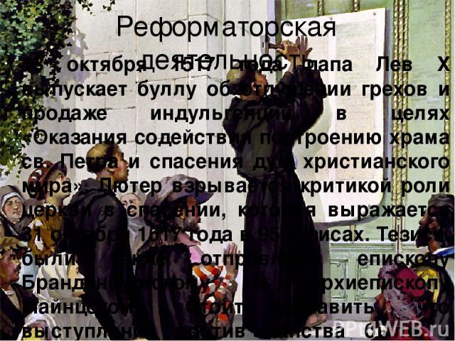 Реформаторская деятельность 18 октября 1517 года папа Лев Х выпускает буллу об отпущении грехов и продаже индульгенций в целях «Оказания содействия построению храма св. Петра и спасения душ христианского мира». Лютер взрывается критикой роли церкви …