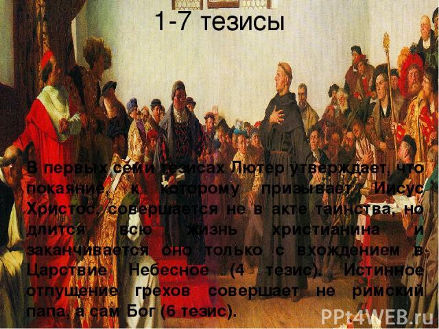 1-7 тезисы В первых семи тезисах Лютер утверждает, что покаяние, к которому призывает Иисус Христос, совершается не в акте таинства, но длится всю жизнь христианина и заканчивается оно только с вхождением в Царствие Небесное (4 тезис). Истинное отпу…