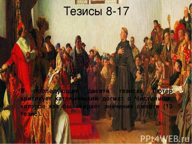 Тезисы 8-17 В последующих десяти тезисах Лютер критикует католический догмат о Чистилище, которое как бы стирает значение смерти (13 тезис).