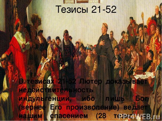 Тезисы 21-52 В тезисах 21-52 Лютер доказывает недействительность индульгенций, ибо лишь Бог (вернее Его произволение) ведает нашим спасением (28 тезис — основа монергизма). Кроме того, купив индульгенцию, грешник не имеет гарантий, что он действител…