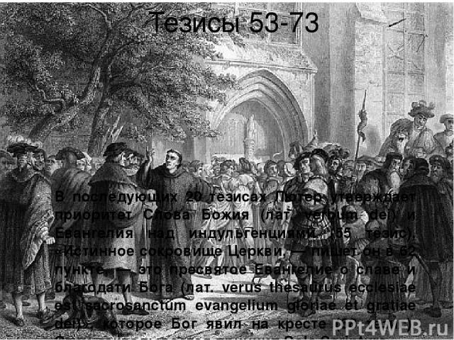 Тезисы 53-73 В последующих 20 тезисах Лютер утверждает приоритет Слова Божия (лат. verbum dei) и Евангелия над индульгенциями (55 тезис). «Истинное сокровище Церкви, — пишет он в 62 пункте, — это пресвятое Евангелие о славе и благодати Бога (лат. ve…