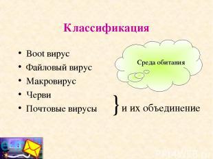 Классификация Boot вирус Файловый вирус Макровирус Черви Почтовые вирусы }и их о