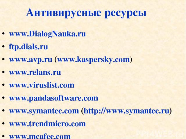 Антивирусные ресурсы www.DialogNauka.ru ftp.dials.ru www.avp.ru (www.kaspersky.com) www.relans.ru www.viruslist.com www.pandasoftware.com www.symantec.com (http://www.symantec.ru) www.trendmicro.com www.mcafee.com