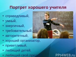 Портрет хорошего учителя справедливый, умный, энергичный, требовательный, автори