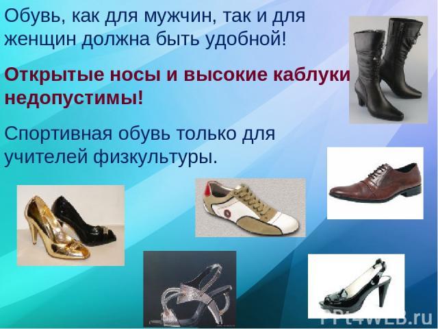 Обувь, как для мужчин, так и для женщин должна быть удобной! Открытые носы и высокие каблуки недопустимы! Спортивная обувь только для учителей физкультуры.