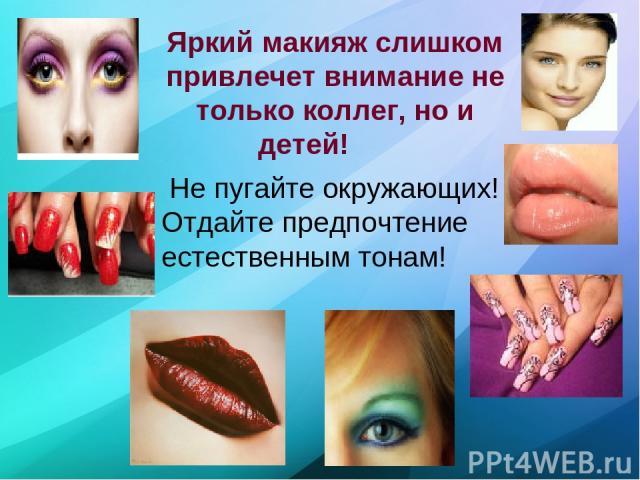 Яркий макияж слишком привлечет внимание не только коллег, но и детей! Не пугайте окружающих! Отдайте предпочтение естественным тонам!