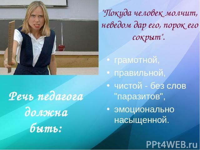Речь педагога должна быть: грамотной, правильной, чистой - без слов