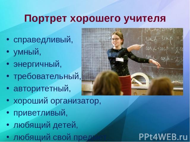 Портрет хорошего учителя справедливый, умный, энергичный, требовательный, авторитетный, хороший организатор, приветливый, любящий детей, любящий свой предмет.