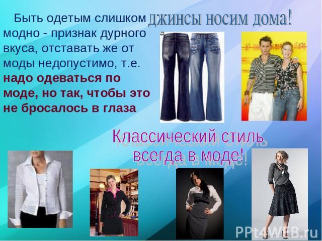 Быть одетым слишком модно - признак дурного вкуса, отставать же от моды недопустимо, т.е. надо одеваться по моде, но так, чтобы это не бросалось в глаза