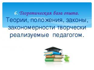 Теории, положения, законы, закономерности творчески реализуемые педагогом. 6. Те