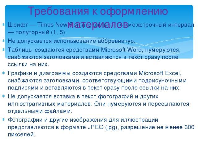 Шрифт — Times New Roman, кегль — 14, межстрочный интервал— полуторный (1, 5). Не допускается использование аббревиатур. Таблицы создаются средствами Microsoft Word, нумеруются, снабжаются заголовками и вставляются в текст сразу после ссылки на них. …