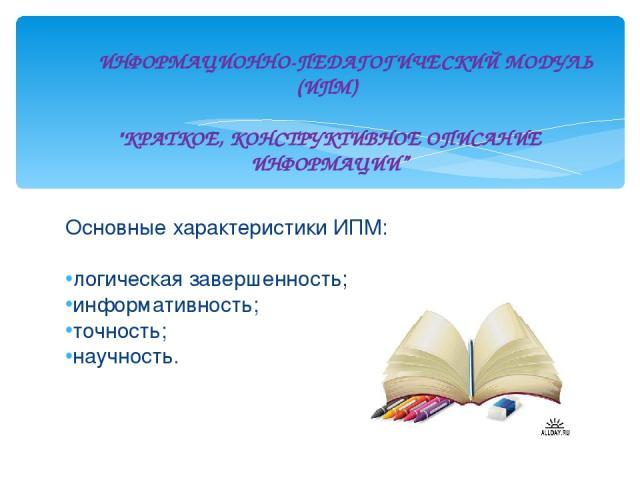 Основные характеристики ИПМ: логическая завершенность; информативность; точность; научность. ИНФОРМАЦИОННО-ПЕДАГОГИЧЕСКИЙ МОДУЛЬ (ИПМ)