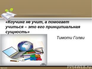 «Коучинг не учит, а помогает учиться – это его принципиальная сущность» Тимоти Г