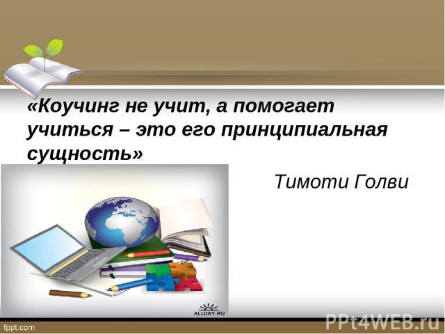 «Коучинг не учит, а помогает учиться – это его принципиальная сущность» Тимоти Голви
