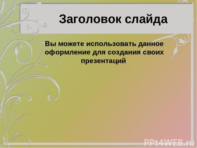 Заголовок слайда Вы можете использовать данное оформление для создания своих презентаций