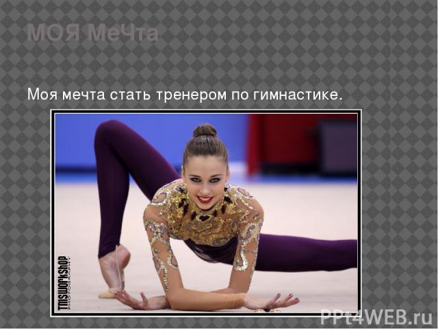 МОЯ МеЧта Моя мечта стать тренером по гимнастике.