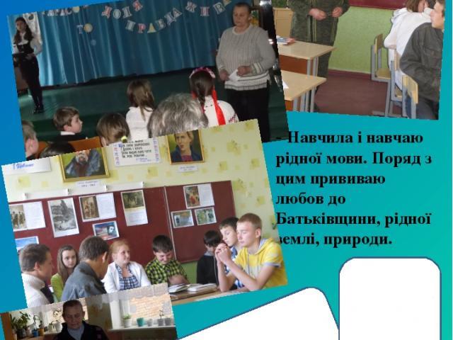 - 1977 року була призначена вчителем української мови та літератури, на цій посаді працюю до сьогоднішнього дня. - Навчила і навчаю рідної мови. Поряд з цим прививаю любов до Батьківщини, рідної землі, природи.