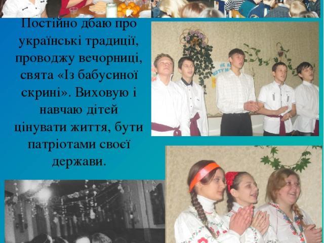 Постійно дбаю про українські традиції, проводжу вечорниці, свята «Із бабусиної скрині». Виховую і навчаю дітей цінувати життя, бути патріотами своєї держави.
