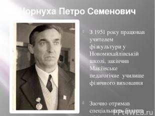 Чорнуха Петро Семенович З 1951 року працював учителем фізкультури у Новомихайлів