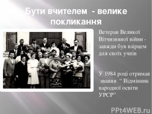 Бути вчителем - велике покликання Ветеран Великої Вітчизняної війни - завжди був