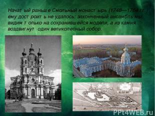 Начатый раньше Смольный монастырь (1748—1764 гг.) ему достроить не удалось: зако