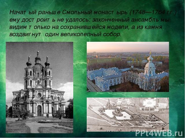 Начатый раньше Смольный монастырь (1748—1764 гг.) ему достроить не удалось: законченный ансамбль мы видим только на сохранившейся модели, а из камня воздвигнут один великолепный собор.