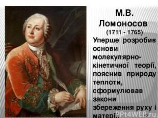 М.В. Ломоносов (1711 - 1765) Уперше розробив основи молекулярно-кінетичної теорі