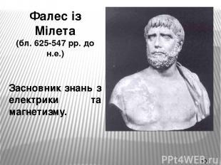 Фалес із Мілета (бл. 625-547 рр. до н.е.) Засновник знань з електрики та магнети
