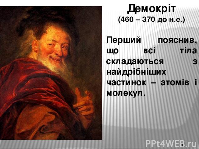 Демокріт (460 – 370 до н.е.) Перший пояснив, що всі тіла складаються з найдрібніших частинок – атомів і молекул.