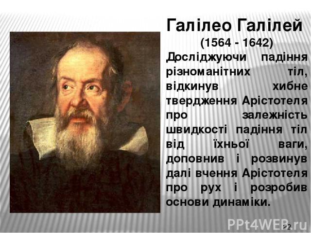 Галілео Галілей (1564 - 1642) Досліджуючи падіння різноманітних тіл, відкинув хибне твердження Арістотеля про залежність швидкості падіння тіл від їхньої ваги, доповнив і розвинув далі вчення Арістотеля про рух і розробив основи динаміки.