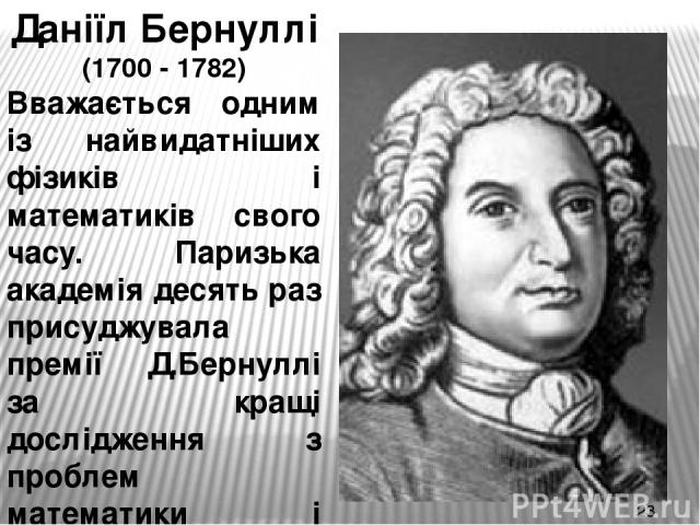 Даніїл Бернуллі (1700 - 1782) Вважається одним із найвидатніших фізиків і математиків свого часу. Паризька академія десять раз присуджувала премії Д.Бернуллі за кращі дослідження з проблем математики і фізики.