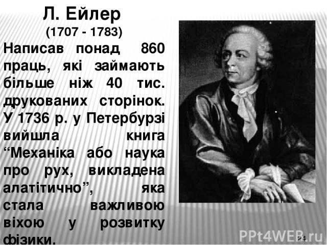 """Л. Ейлер (1707 - 1783) Написав понад 860 праць, які займають більше ніж 40 тис. друкованих сторінок. У 1736 р. у Петербурзі вийшла книга """"Механіка або наука про рух, викладена алатітично"""", яка стала важливою віхою у розвитку фізики."""