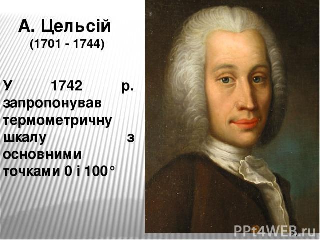 А. Цельсій (1701 - 1744) У 1742 р. запропонував термометричну шкалу з основними точками 0 і 100°