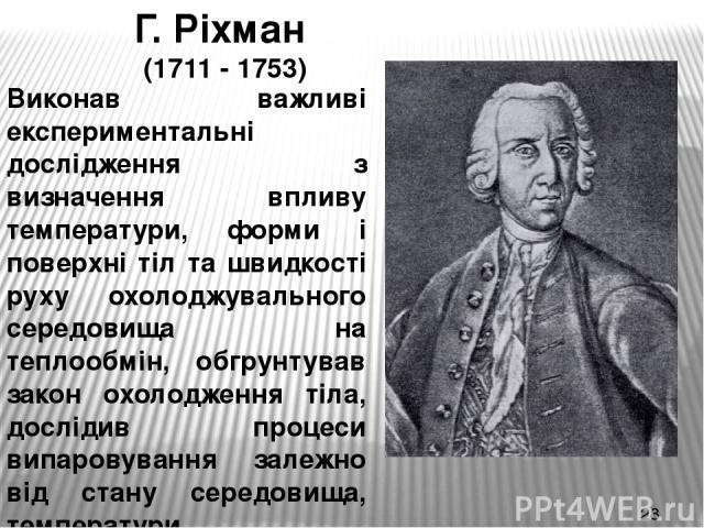 Г. Ріхман (1711 - 1753) Виконав важливі експериментальні дослідження з визначення впливу температури, форми і поверхні тіл та швидкості руху охолоджувального середовища на теплообмін, обгрунтував закон охолодження тіла, дослідив процеси випаровуванн…