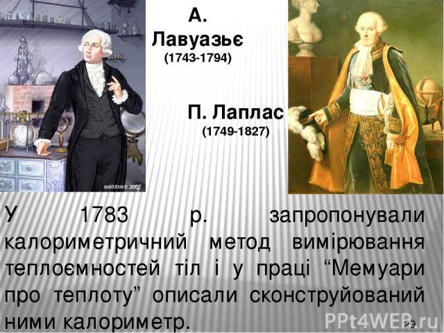 """А. Лавуазьє (1743-1794) П. Лаплас (1749-1827) У 1783 р. запропонували калориметричний метод вимірювання теплоємностей тіл і у праці """"Мемуари про теплоту"""" описали сконструйований ними калориметр."""