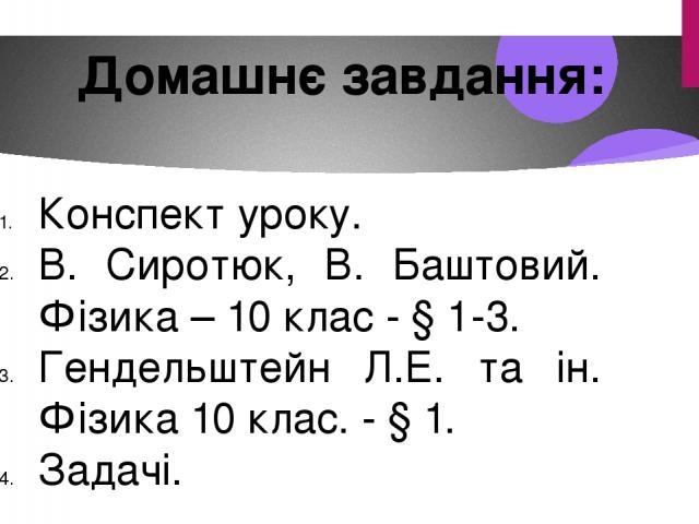 Домашнє завдання: Конспект уроку. В. Сиротюк, В. Баштовий. Фізика – 10 клас - § 1-3. Гендельштейн Л.Е. та ін. Фізика 10 клас. - § 1. Задачі.