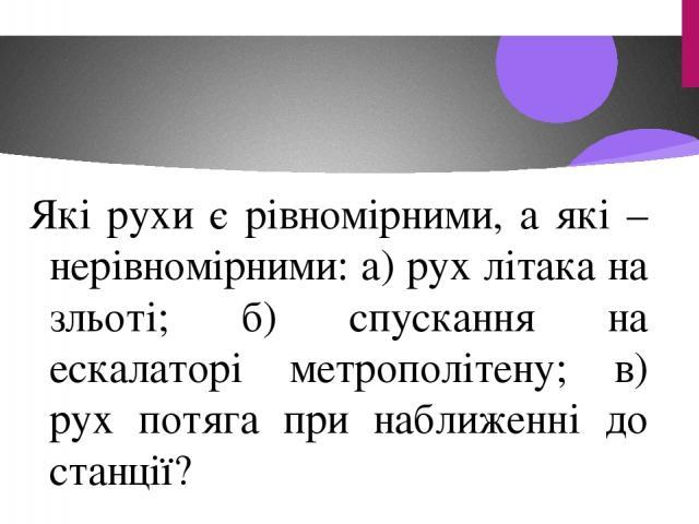 Які рухи є рівномірними, а які – нерівномірними: а) рух літака на зльоті; б) спускання на ескалаторі метрополітену; в) рух потяга при наближенні до станції?