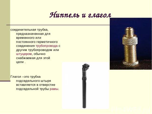 Ниппель и глагол соединительная трубка, предназначенная для временного или постоянного герметичного соединениятрубопроводас другим трубопроводом илиштуцером, обычно снабжаемая для этой цели. Глагол –это трубка подседельного штыря вставляется в о…