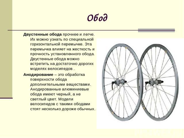 Обод Двустенные ободапрочнее и легче. Их можно узнать по специальной горизонтальной перемычке. Эта перемычка влияет на жесткость и прочность установленного обода. Двустенные обода можно встретить на достаточно дорогих моделях велосипедов . Анодиров…