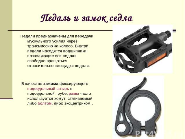 Педаль и замок седла. Педали предназначены для передачи мускульного усилия через трансмиссию на колесо. Внутри педали находятся подшипники, позволяющие оси педали свободно вращаться относительно площадки педали. В качествезажимафиксирующего подсед…