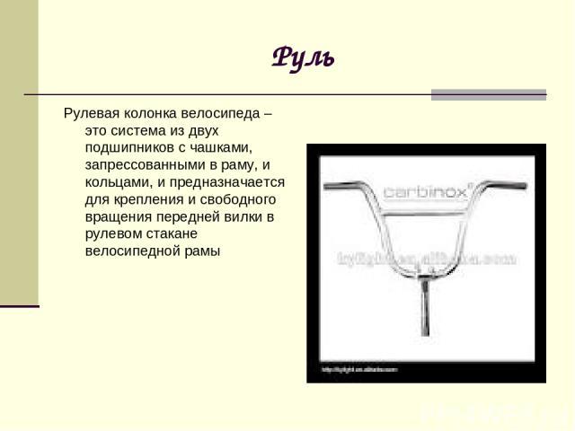 Руль Рулевая колонка велосипеда – это система из двух подшипников с чашками, запрессованными в раму, и кольцами, и предназначается для крепления и свободного вращения передней вилки в рулевом стакане велосипедной рамы