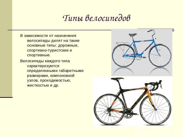 Типы велосипедов В зависимости от назначения велосипеды делят на такие основные типы: дорожные, спортивно-туристские и спортивные. Велосипеды каждого типа характеризуются определенными габаритными размерами, компоновкой узлов, проходимостью, жесткос…