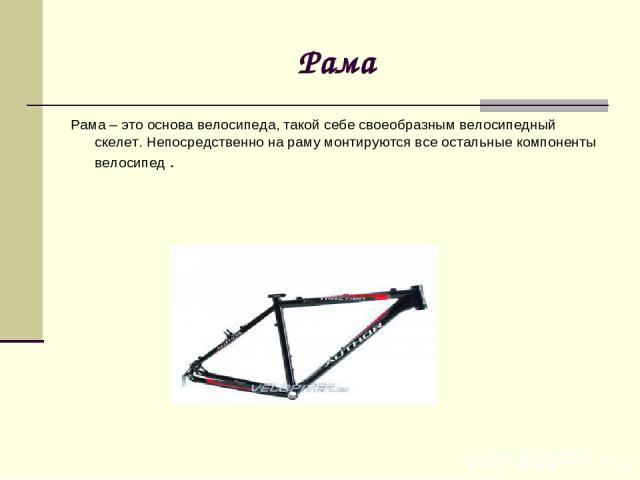 Рама Рама – это основа велосипеда, такой себе своеобразным велосипедный скелет. Непосредственно на раму монтируются все остальные компоненты велосипед .