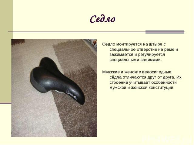 Седло Седло монтируется на штыре с специальное отверстие на раме и зажимается и регулируется специальными зажимами. Мужские и женские велосипедные сёдла отличаются друг от друга. Их строение учитывает особенности мужской и женской конституции.