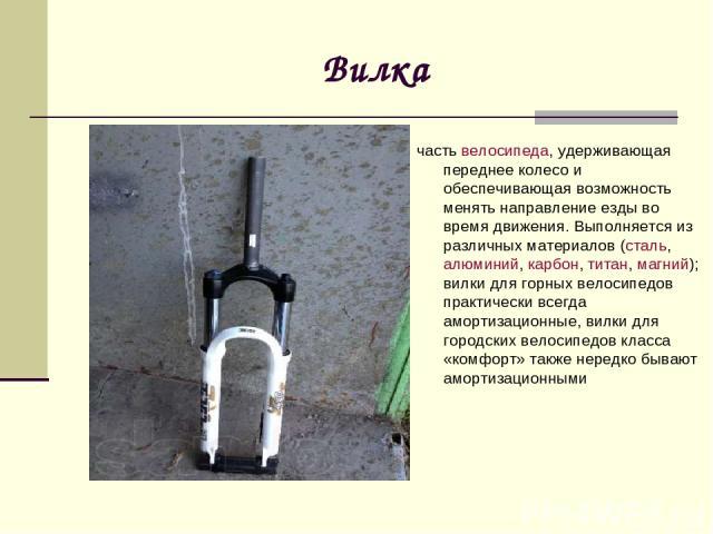Вилка частьвелосипеда, удерживающая переднее колесо и обеспечивающая возможность менять направление езды во время движения. Выполняется из различных материалов (сталь,алюминий,карбон,титан,магний); вилки для горных велосипедов практически всегд…