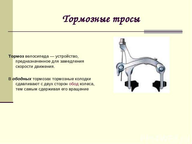 Тормозные тросы Тормозвелосипеда — устройство, предназначенное для замедления скорости движения. Вободныхтормозах тормозные колодки сдавливают с двух сторонобод колеса, тем самым сдерживая его вращение